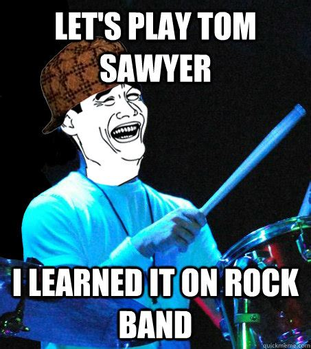 Rock Band Memes - let s play tom sawyer i learned it on rock band scumbag