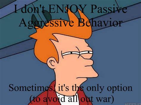 Passive Aggressive Meme - i dont enjoy passive aggressive behavior sometimes its th
