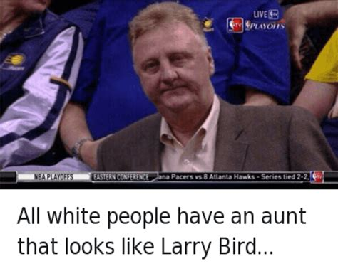 White People Be Like Memes - all white people have an aunt that looks like larry bird