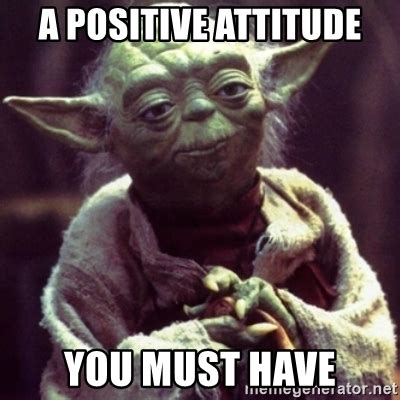 a positive attitude you must have yoda star wars meme
