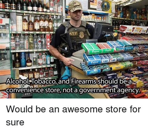 Convenience Store Meme - atf entra alcohol tobacco and firearmsshould be ar