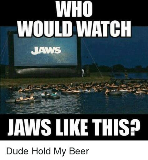 Hold My Beer Meme - who would watch jaws like this dude hold my beer beer