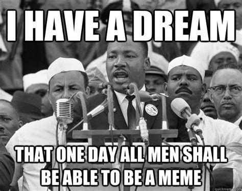I Have A Dream Meme - i have a dream that one day all men shall be able to be a