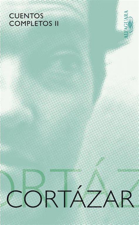 leer libro de texto cuentos completos cortazar ii 1969 1982 gratis para descargar julio cortazar cuentos completos ii cronopios libros cuentos y libros cl 225 sicos