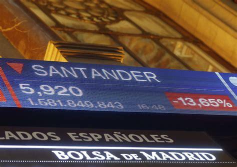 banco santander bolsa de madrid santander cae m 225 s del 10 en bolsa tras su liaci 243 n de