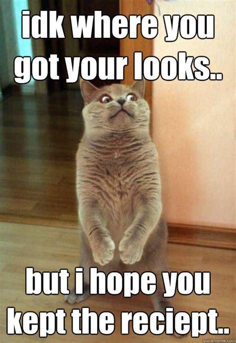 Idk Meme - idk where you got your looks cat meme cat planet cat