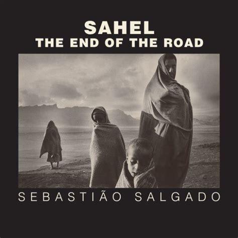 sahel the end of the road by sebasti 227 o salgado hardcover barnes noble 174