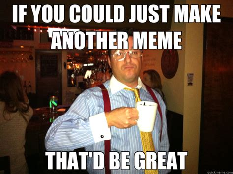 That Would Be Great Meme - if you could just make another meme that d be great misc