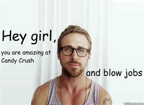 Blow Me Meme - hey girl and blow jobs you are amazing at candy crush