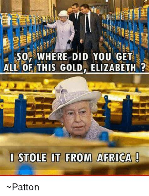 Where Did Memes Come From - so where did you get all of this gold elizabeth i stole it