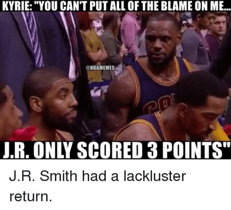 Jr Smith Meme - kyrie you cant put all of the blame on me jr only scored 3