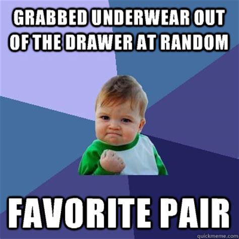 Underwear Meme - grabbed underwear out of the drawer at random favorite