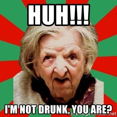 Old Lady Memes - huh i m not drunk you are crazy old lady meme