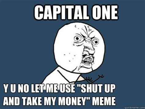 Take My Money Meme - capital one y u no let me use quot shut up and take my money