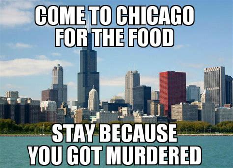 Chicago Memes - come to chicago for the food stay because you got murdered