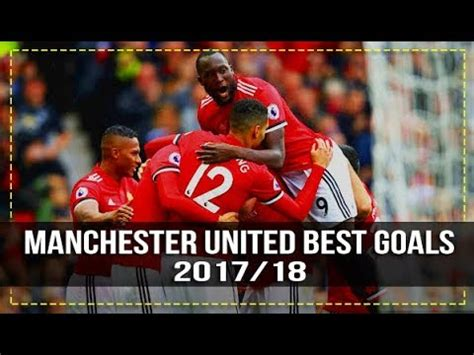 manchester united official 2017 1785492217 manchester united best goals 2017 18 hd youtube