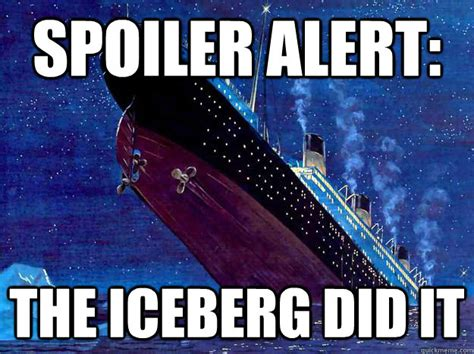 A Place Spoiler Alert Spoiler Alert The Iceberg Did It Titanic Spoiler Quickmeme