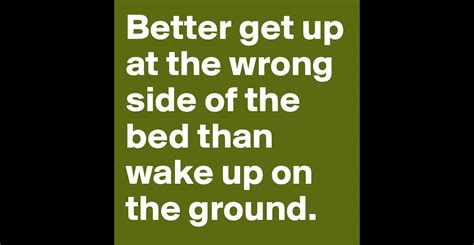 wrong side of the bed better get up at the wrong side of the bed than wake up on