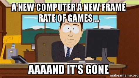 New Computer Meme - a new computer a new frame rate of games aaaand it s