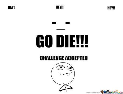 Go Die Meme - go die challenge accepted by patrickkornvirat meme center