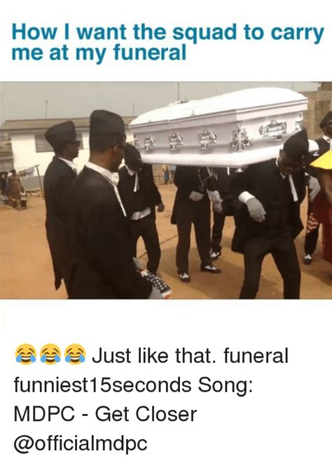 how want the squad to carry me at my funeral just like