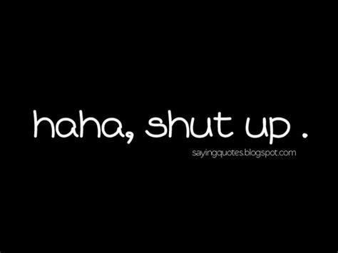 shut the up quotes haha shut up saying nineimages