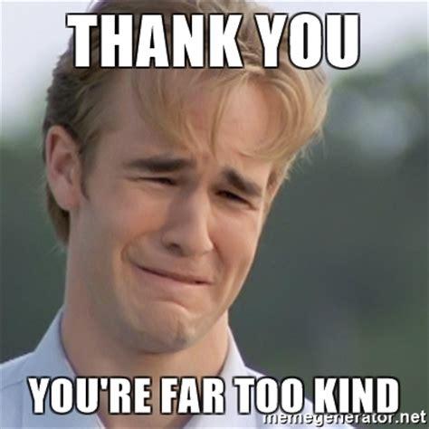 Kind Meme - thank you you re far too kind dawson s creek meme