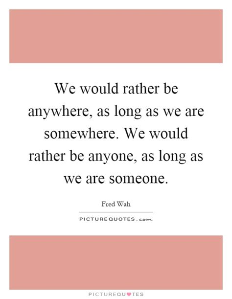 Rather Be The 1 we would rather be anywhere as as we are somewhere