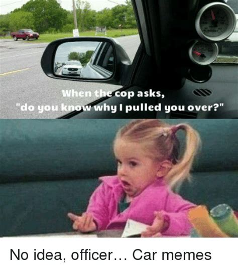 No Car Meme - when t cop asks do you know why i pulled you over no idea