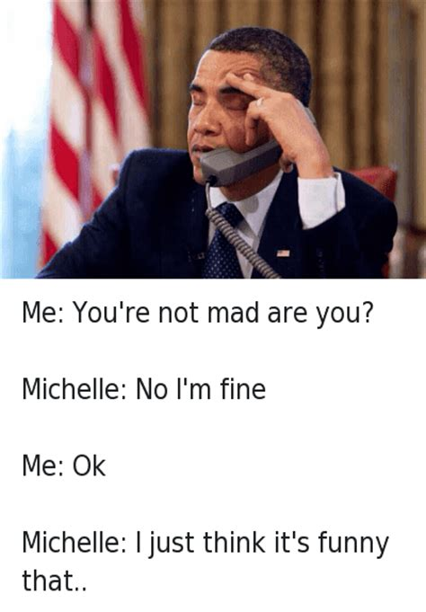 Obama You Mad Meme - me you re not mad are you michelle no i m fine me ok