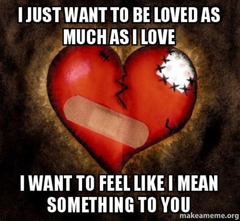 I Want To Make A Meme - i just want to be loved as much as i love i want to feel