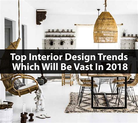 top interior design trends which will be vast in 2018