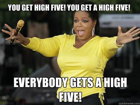 High Five Meme - you get high five you get a high five everybody gets a