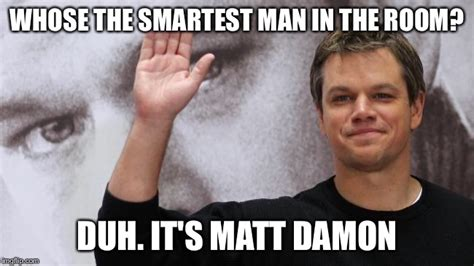 Matt Damon Meme - matt damon is smart imgflip