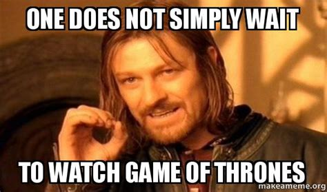 One Does Not Simply Meme Maker - one does not simply wait to watch game of thrones one