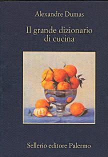 il grande dizionario di cucina di alexandre dumas sellerio editore