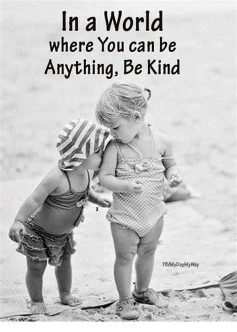 Kind Meme - in a world where you can be anything be kind fdmy day
