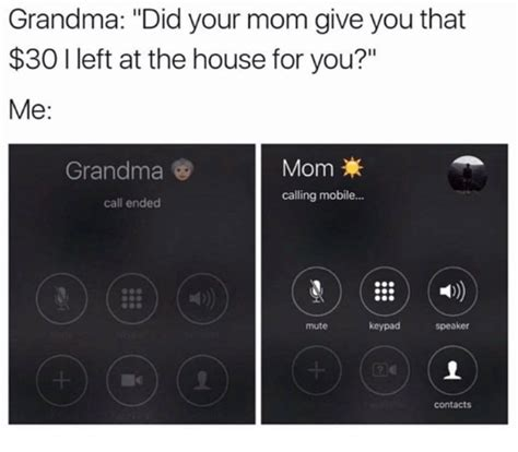 call mom house grandma did your mom give you that 30 i left at the house for you me grandma mom