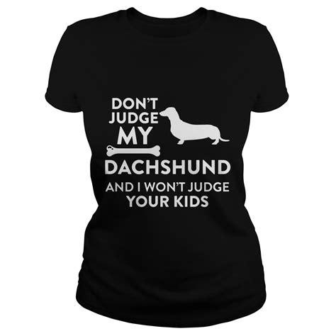 Tshirt Dont Judge don t judge my dachshund and i won t judge your shirt