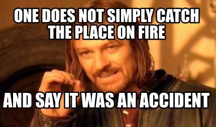 Not Since The Accident Meme - meme creator one does not simply catch the place on fire
