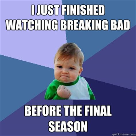 Breaking Bad Finale Meme - i just finished watching breaking bad before the final season success kid quickmeme