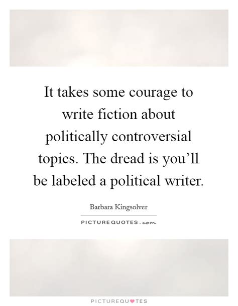 Controversial Political Essay Topics by It Takes Some Courage To Write Fiction About Politically Picture Quotes