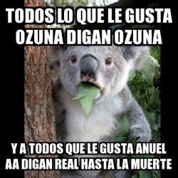 imagenes que digan real hasta la muerte meme koala todos lo que le gusta ozuna digan ozuna y a
