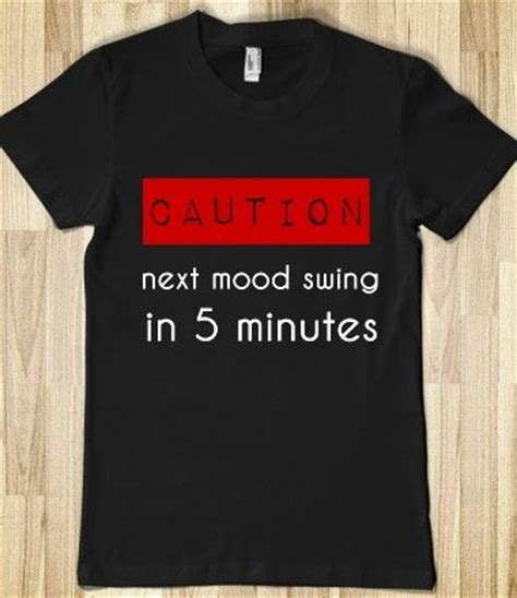 next mood swing 5 minutes 17 best images about totally tacky t shirts on