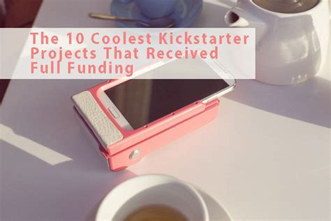 best kickstarter projects what to learn from the 10 coolest kickstarter projects