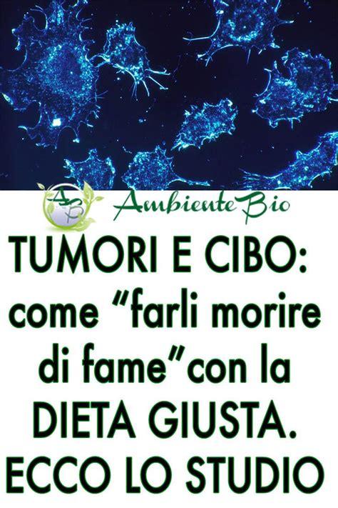 tumori e alimentazione tumori e alimentazione quot farli morire di fame quot lo studio