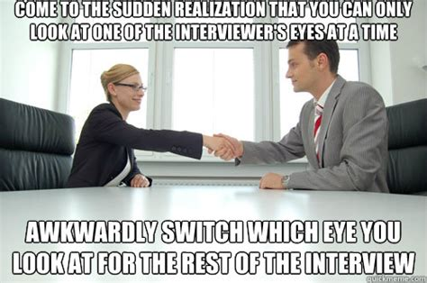 Interview Meme - come to the sudden realization that you can only look at