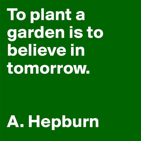 to plant a garden is to believe in tomorrow a hepburn