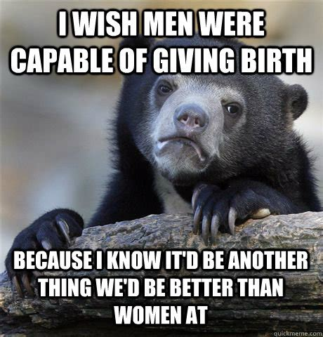 Giving Birth Meme - i wish men were capable of giving birth because i know it