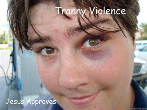 Tranny Memes - jesus approves tranny violence memes quickmeme